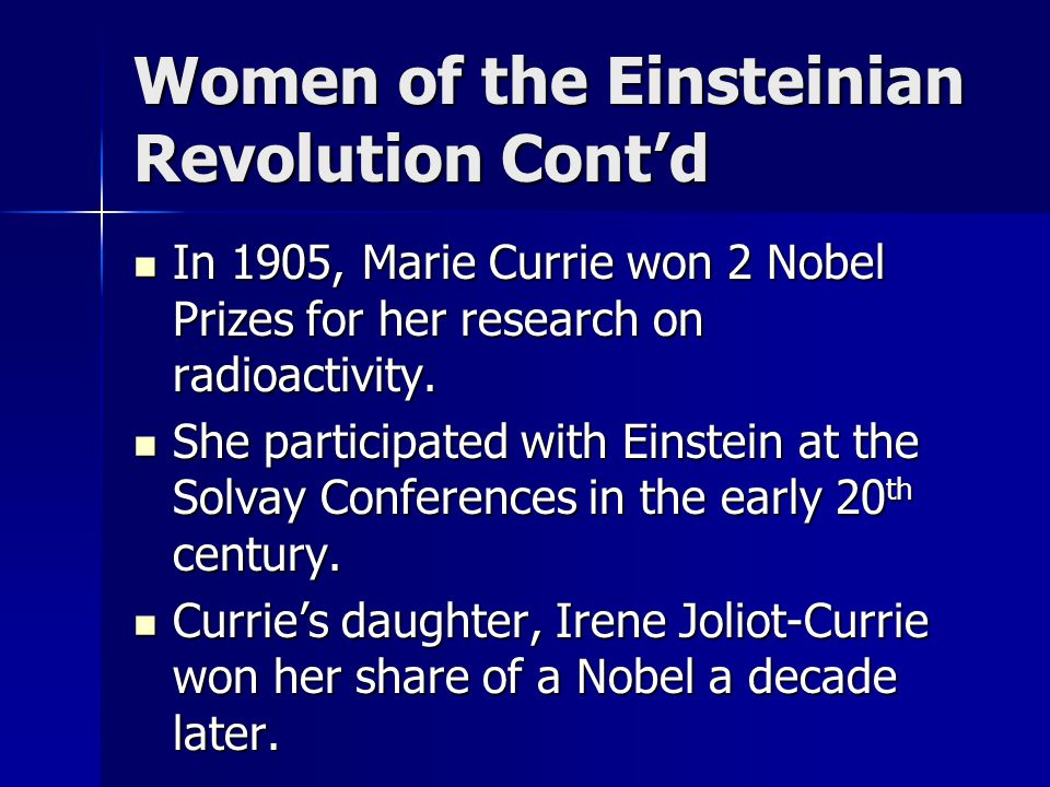 Women of the Einsteinian Revolution Cont'd In 1905, Marie Currie won 2 Nobel Prizes for her research on radioactivity. In 1905, Marie Currie won 2 Nob