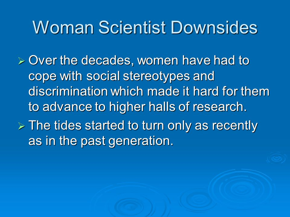 Woman Scientist Downsides  Over the decades, women have had to cope with social stereotypes and discrimination which made it hard for them to advance