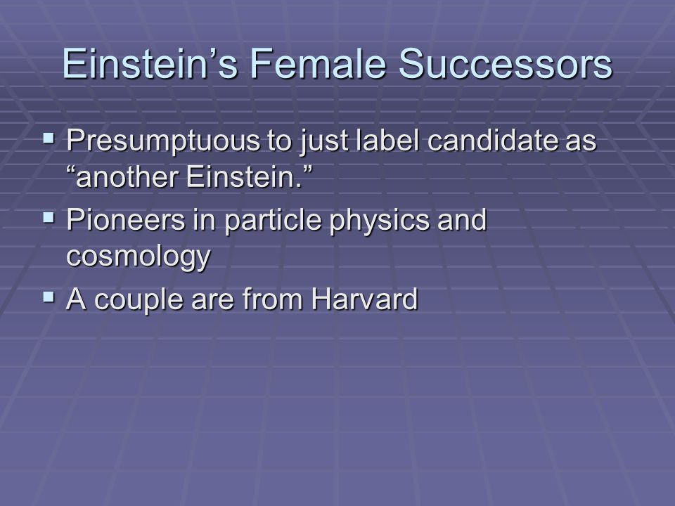 "Einstein's Female Successors  Presumptuous to just label candidate as ""another Einstein.""  Pioneers in particle physics and cosmology  A couple are"