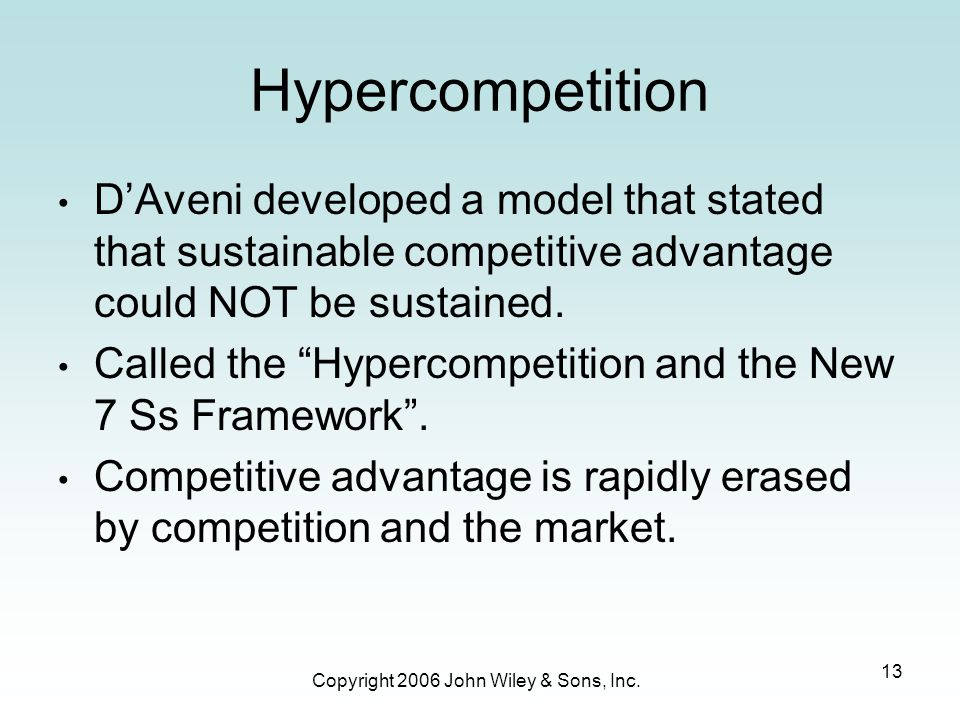 Copyright 2006 John Wiley & Sons, Inc. 13 Hypercompetition D'Aveni developed a model that stated that sustainable competitive advantage could NOT be s