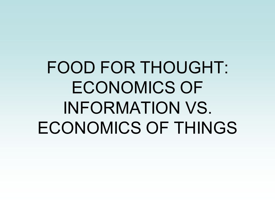 FOOD FOR THOUGHT: ECONOMICS OF INFORMATION VS. ECONOMICS OF THINGS