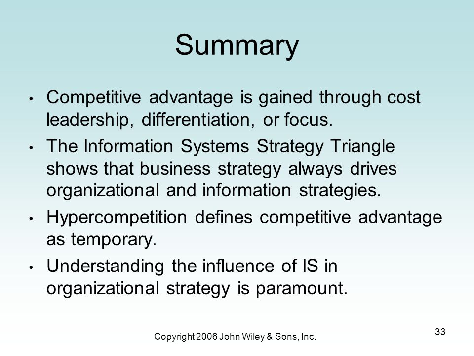 Copyright 2006 John Wiley & Sons, Inc. 33 Summary Competitive advantage is gained through cost leadership, differentiation, or focus. The Information