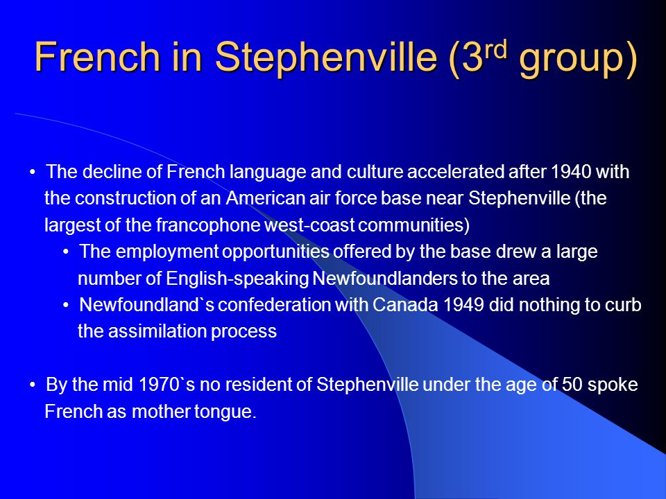 French in Stephenville (3 rd group) The decline of French language and culture accelerated after 1940 with the construction of an American air force base near Stephenville (the largest of the francophone west-coast communities) The employment opportunities offered by the base drew a large number of English-speaking Newfoundlanders to the area Newfoundland`s confederation with Canada 1949 did nothing to curb the assimilation process By the mid 1970`s no resident of Stephenville under the age of 50 spoke French as mother tongue.