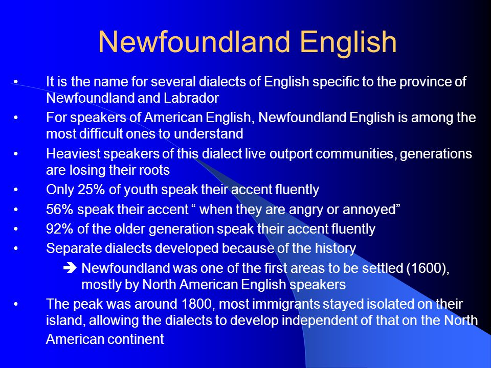 It is the name for several dialects of English specific to the province of Newfoundland and Labrador For speakers of American English, Newfoundland English is among the most difficult ones to understand Heaviest speakers of this dialect live outport communities, generations are losing their roots Only 25% of youth speak their accent fluently 56% speak their accent when they are angry or annoyed 92% of the older generation speak their accent fluently Separate dialects developed because of the history  Newfoundland was one of the first areas to be settled (1600), mostly by North American English speakers The peak was around 1800, most immigrants stayed isolated on their island, allowing the dialects to develop independent of that on the North American continent Newfoundland English