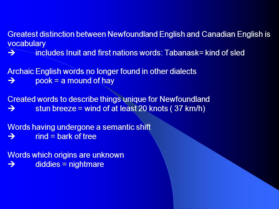 Greatest distinction between Newfoundland English and Canadian English is vocabulary  includes Inuit and first nations words: Tabanask= kind of sled Archaic English words no longer found in other dialects  pook = a mound of hay Created words to describe things unique for Newfoundland  stun breeze = wind of at least 20 knots ( 37 km/h) Words having undergone a semantic shift  rind = bark of tree Words which origins are unknown  diddies = nightmare