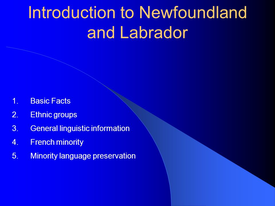 Introduction to Newfoundland and Labrador 1.Basic Facts 2.Ethnic groups 3.General linguistic information 4.French minority 5.Minority language preservation