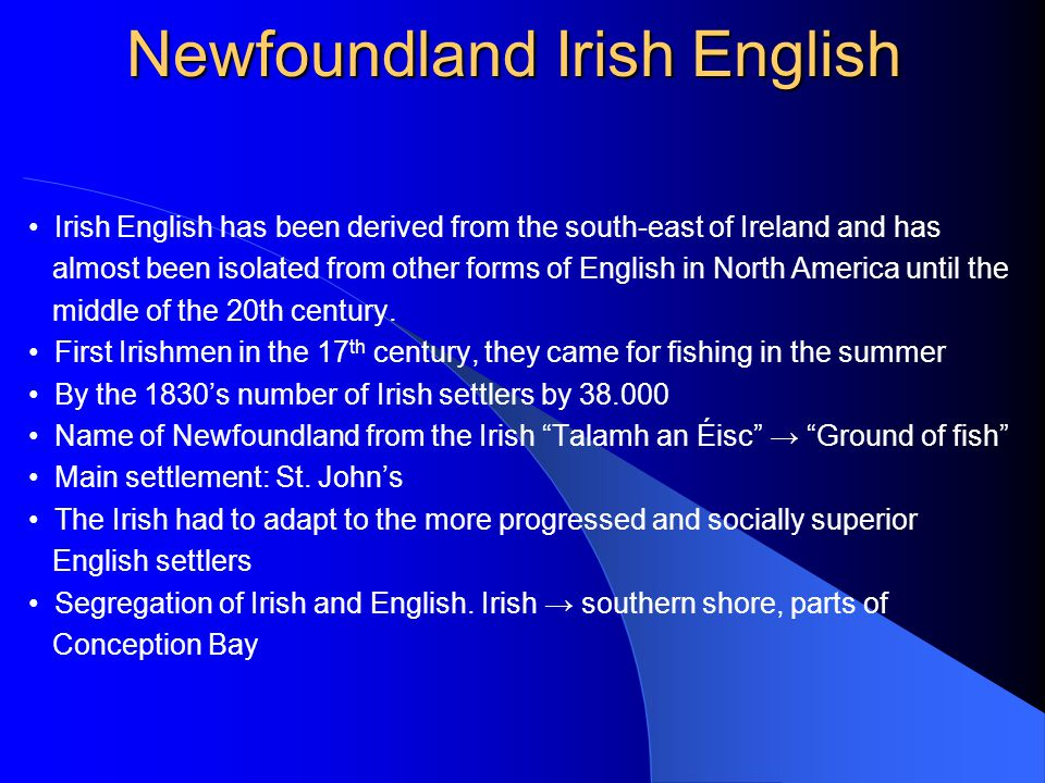 Irish English has been derived from the south-east of Ireland and has almost been isolated from other forms of English in North America until the middle of the 20th century.
