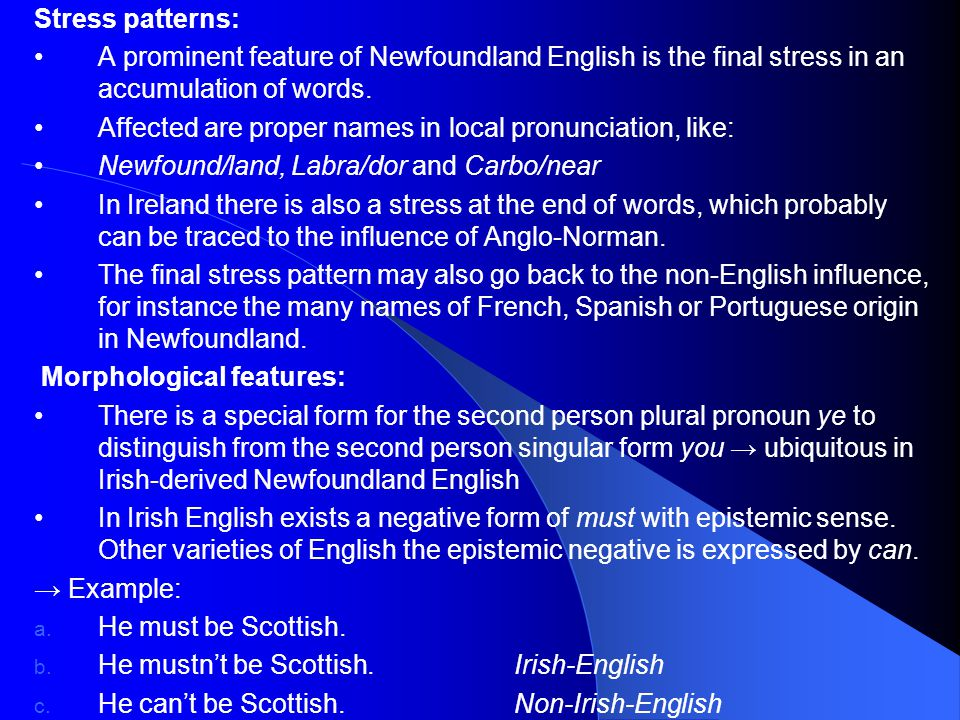 Stress patterns: A prominent feature of Newfoundland English is the final stress in an accumulation of words.