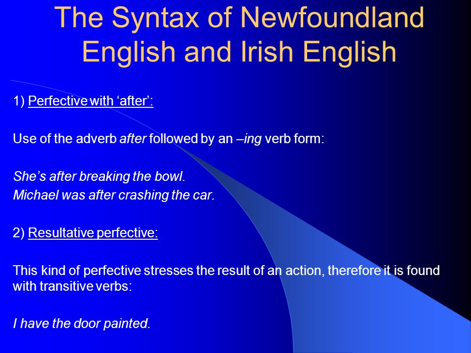 The Syntax of Newfoundland English and Irish English 1) Perfective with 'after': Use of the adverb after followed by an –ing verb form: She's after breaking the bowl.