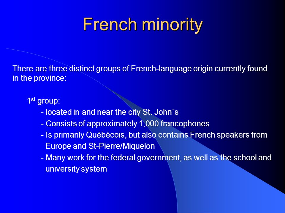 French minority 2 nd group: - Located in the Wabush area of western Labrador, where the earliest francophones arrived in the late 1950s to work in the developing iron or ore industry - Is also primarily of Québécois origin - In 1971, over 2,000 people (approximately 11 per cent of the population of western Labrador) were francophone - In 1986 however, after a downturn in the minig industry, the French-speaking population had decreased by approximately two thirds.