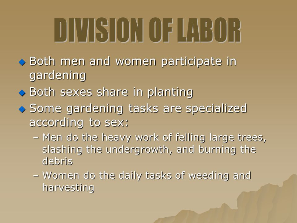  Both men and women participate in gardening  Both sexes share in planting  Some gardening tasks are specialized according to sex: –Men do the heav