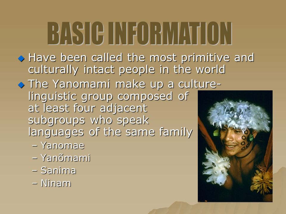  Have been called the most primitive and culturally intact people in the world  The Yanomami make up a culture- linguistic group composed of at leas