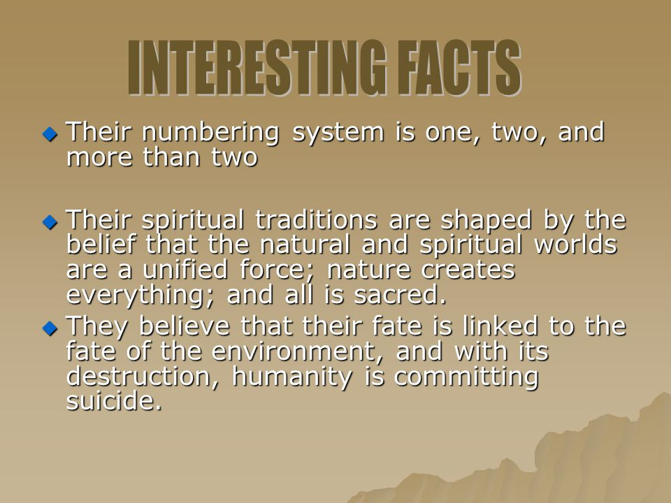  Their numbering system is one, two, and more than two  Their spiritual traditions are shaped by the belief that the natural and spiritual worlds ar