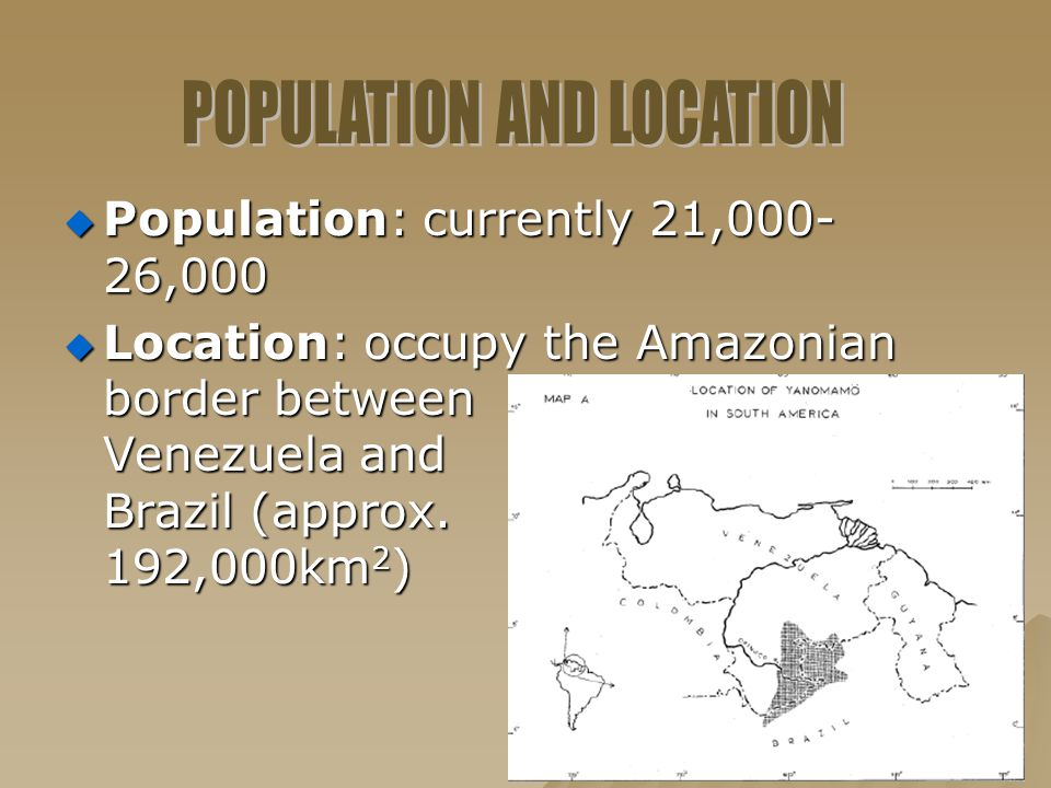  Population: currently 21,000- 26,000  Location: occupy the Amazonian border between Venezuela and Brazil (approx. 192,000km 2 )