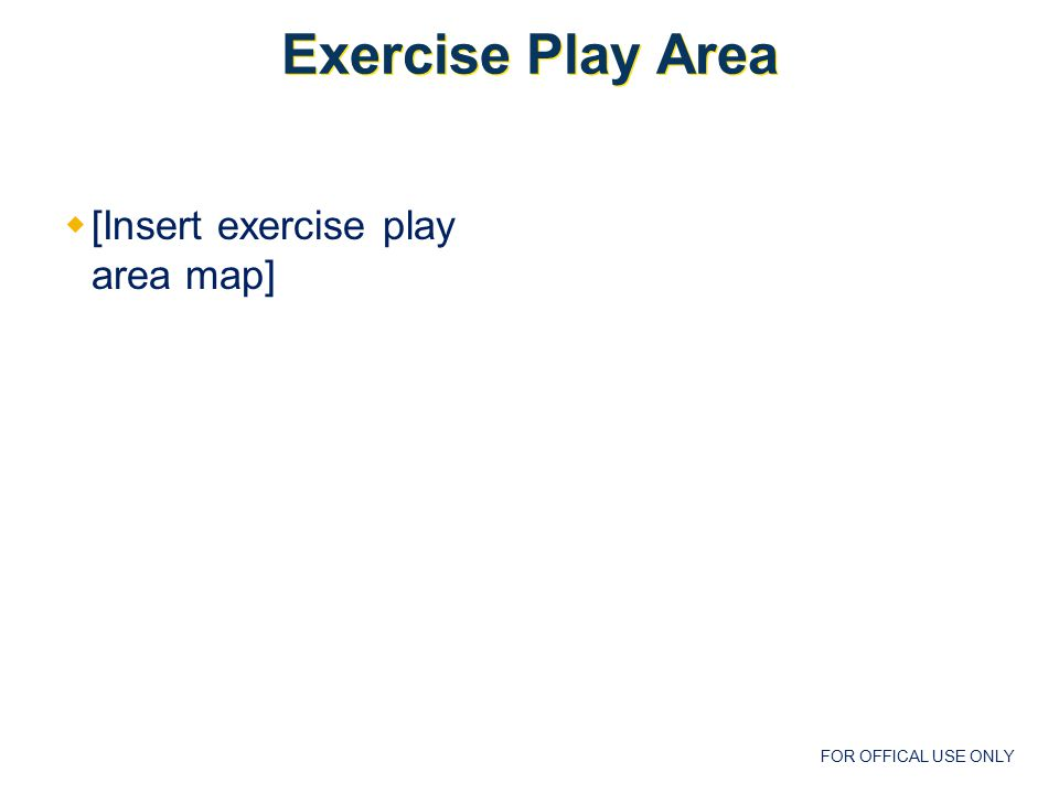 FOR OFFICAL USE ONLY Exercise Play Area  [Insert exercise play area map]