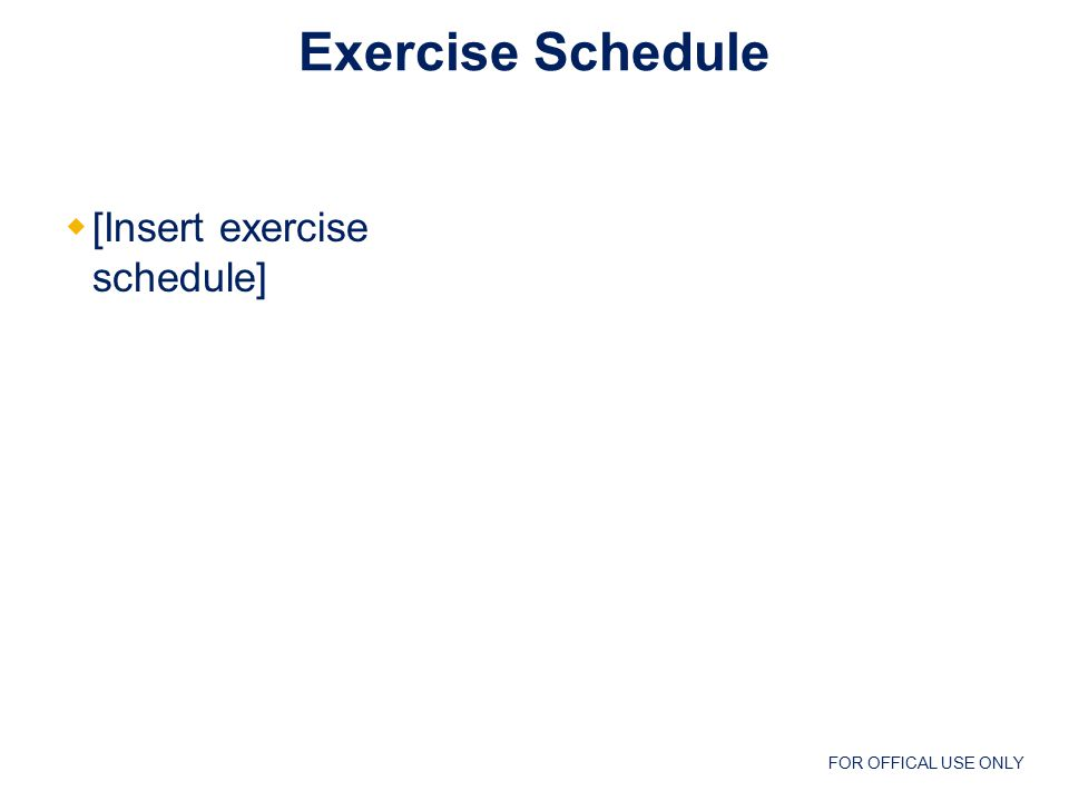 FOR OFFICAL USE ONLY Exercise Schedule  [Insert exercise schedule]
