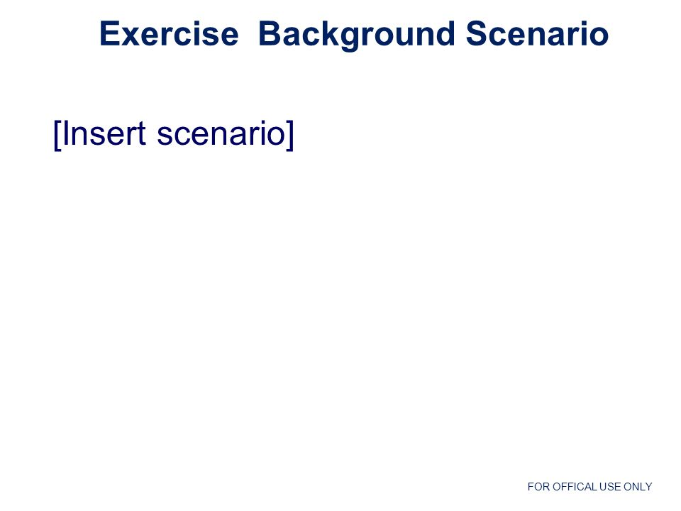 FOR OFFICAL USE ONLY [Insert scenario] Exercise Background Scenario