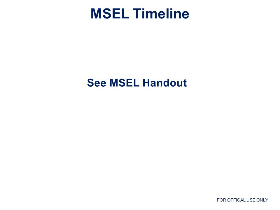 FOR OFFICAL USE ONLY MSEL Timeline See MSEL Handout