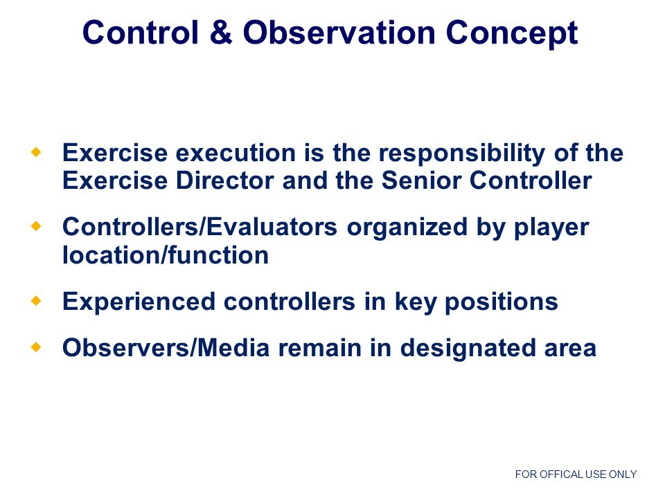 FOR OFFICAL USE ONLY  Exercise execution is the responsibility of the Exercise Director and the Senior Controller  Controllers/Evaluators organized by player location/function  Experienced controllers in key positions  Observers/Media remain in designated area Control & Observation Concept