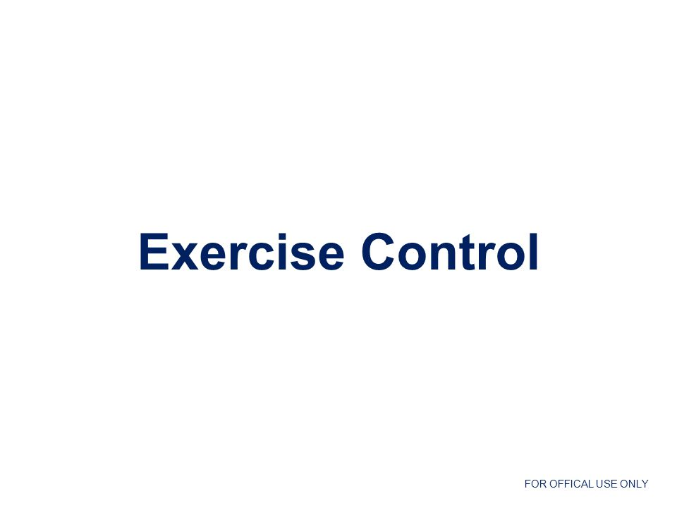 FOR OFFICAL USE ONLY Exercise Control