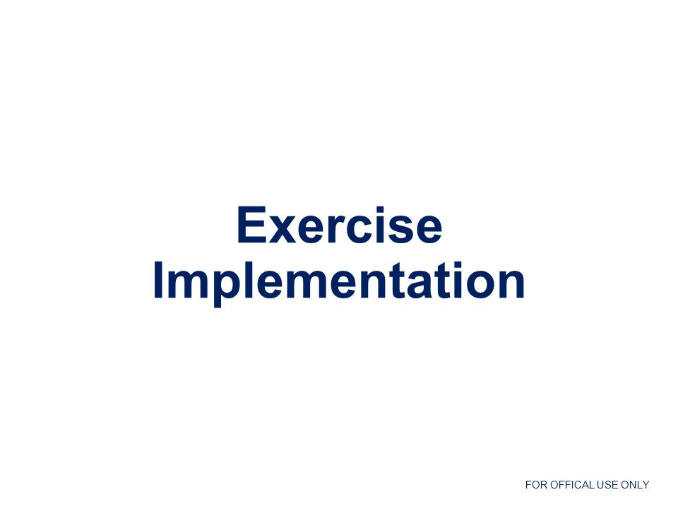 FOR OFFICAL USE ONLY Exercise Implementation