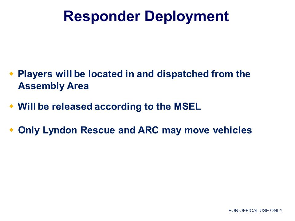 FOR OFFICAL USE ONLY  Players will be located in and dispatched from the Assembly Area  Will be released according to the MSEL  Only Lyndon Rescue and ARC may move vehicles Responder Deployment