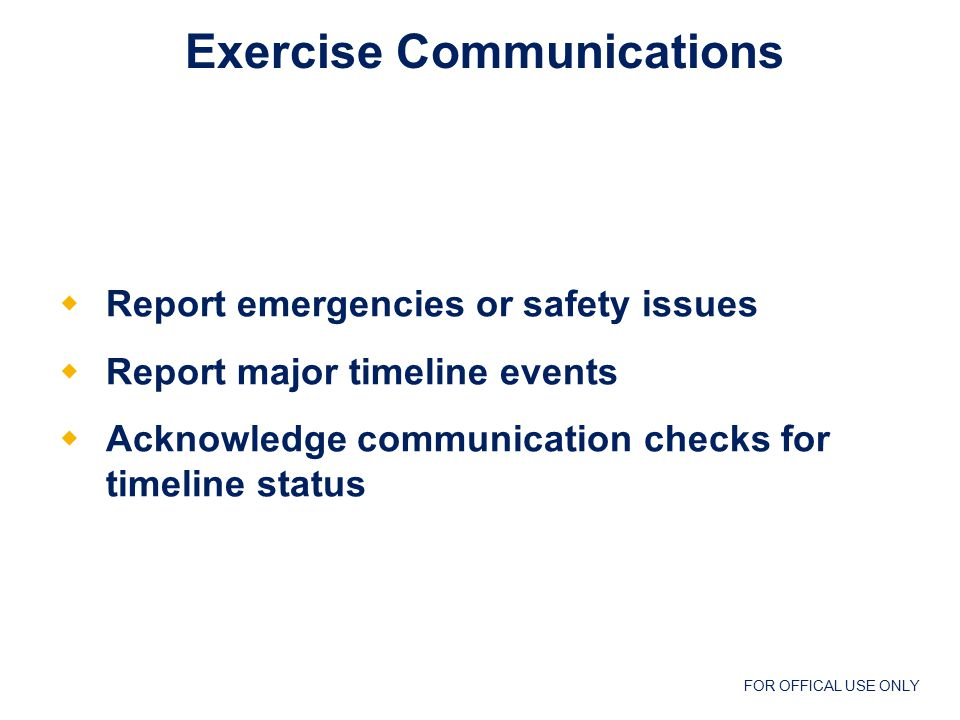 FOR OFFICAL USE ONLY At a minimum should be used to:  Report emergencies or safety issues  Report major timeline events  Acknowledge communication checks for timeline status Exercise Communications