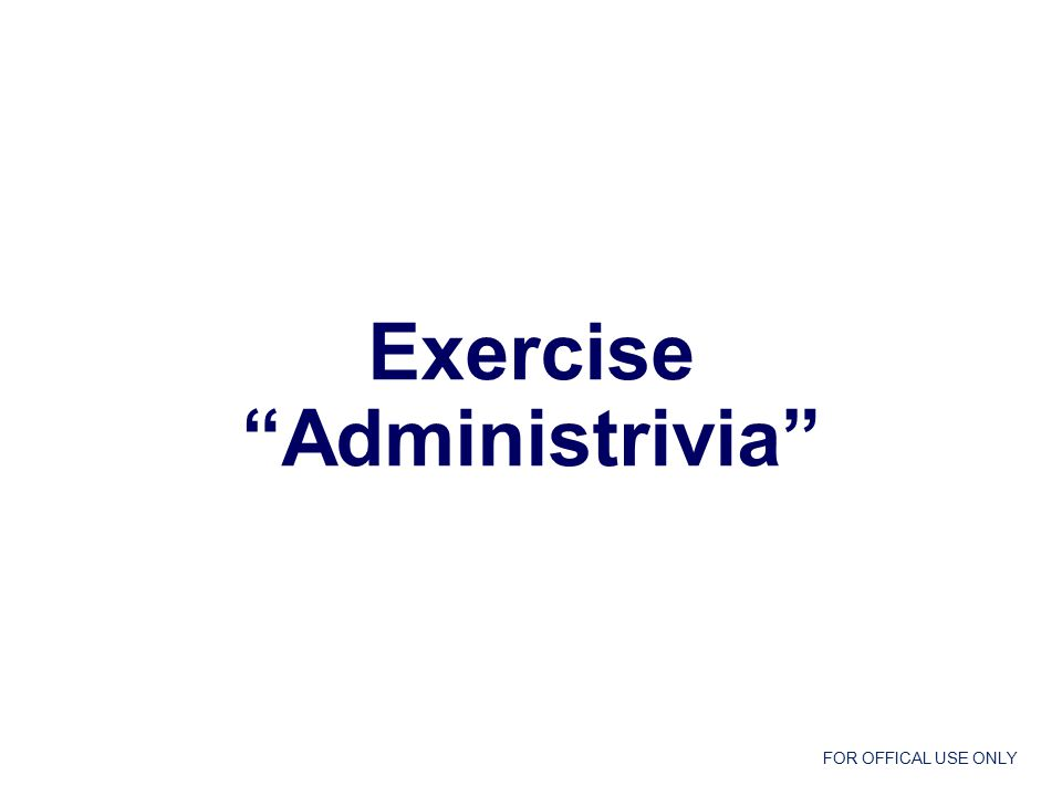 FOR OFFICAL USE ONLY Exercise Administrivia