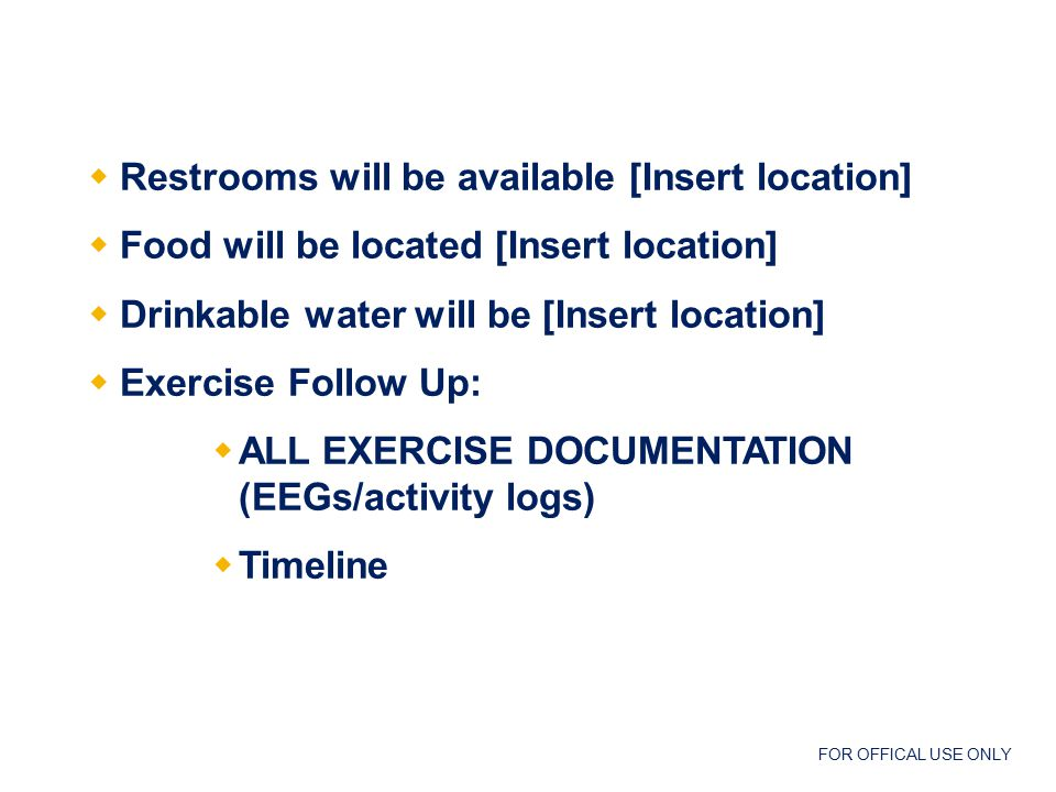 FOR OFFICAL USE ONLY  Restrooms will be available [Insert location]  Food will be located [Insert location]  Drinkable water will be [Insert location]  Exercise Follow Up:  ALL EXERCISE DOCUMENTATION (EEGs/activity logs)  Timeline Exercise Administrivia
