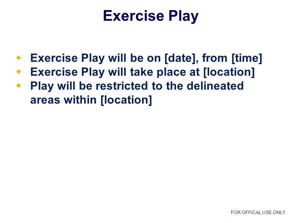 FOR OFFICAL USE ONLY Exercise Play  Exercise Play will be on [date], from [time]  Exercise Play will take place at [location]  Play will be restricted to the delineated areas within [location]