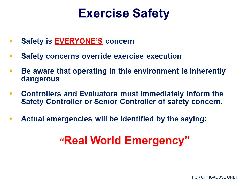 FOR OFFICAL USE ONLY  Safety is EVERYONE'S concern  Safety concerns override exercise execution  Be aware that operating in this environment is inherently dangerous  Controllers and Evaluators must immediately inform the Safety Controller or Senior Controller of safety concern.