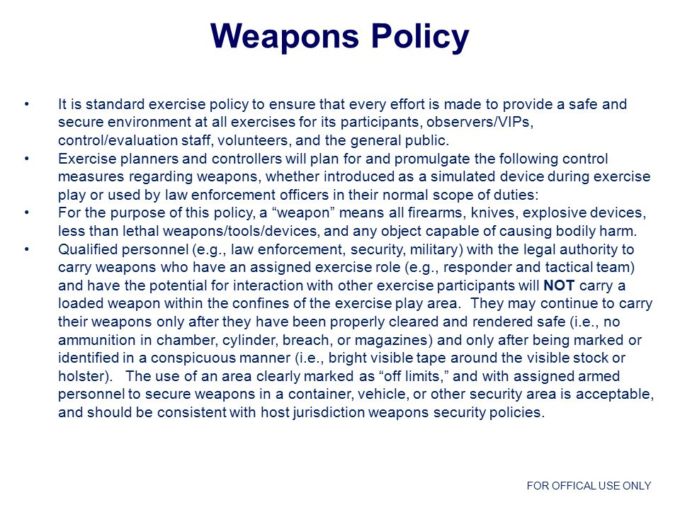FOR OFFICAL USE ONLY Weapons Policy  Qualified personnel (e.g., law enforcement, security, military) with the legal authority to carry weapons who are used to provide real world perimeter security for the exercise and have no assigned or direct interaction with exercise participants may continue to carry loaded weapons as part of their normal scope of duty.