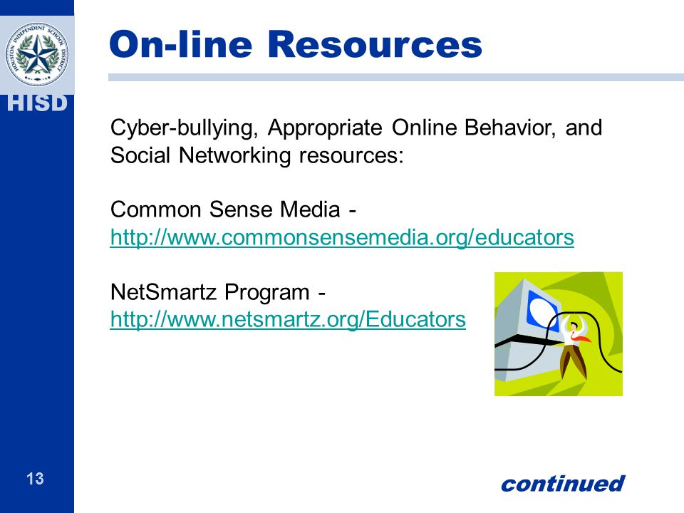 13 HISD Cyber-bullying, Appropriate Online Behavior, and Social Networking resources: Common Sense Media - http://www.commonsensemedia.org/educators h