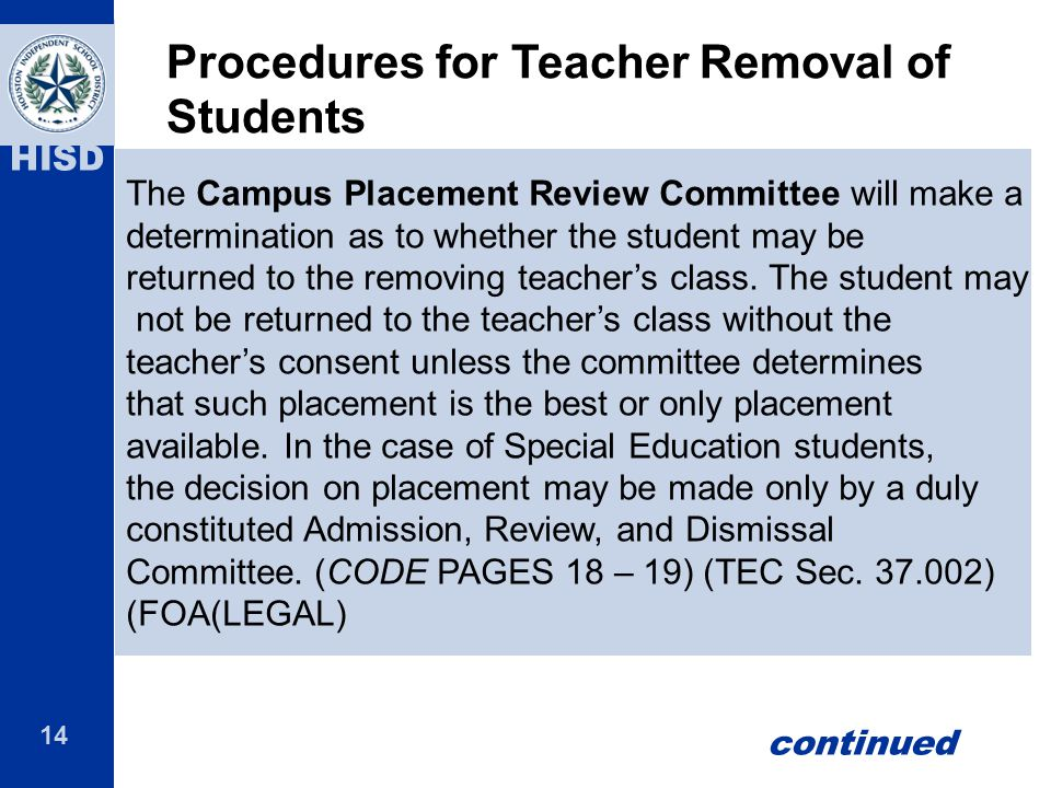 14 HISD The Campus Placement Review Committee will make a determination as to whether the student may be returned to the removing teacher's class. The