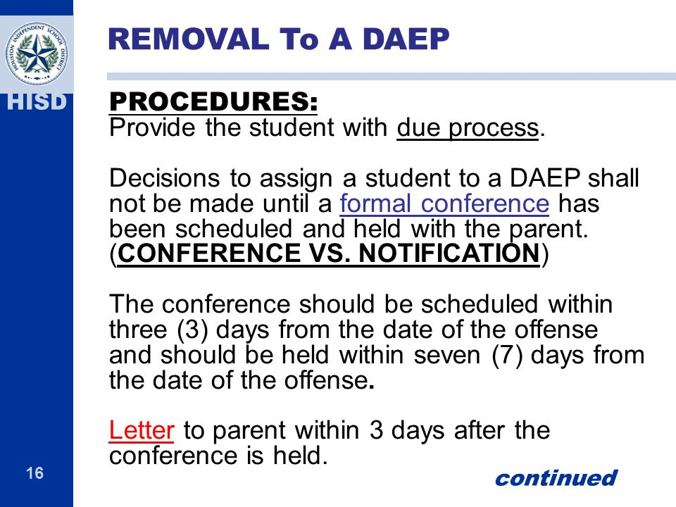16 HISD PROCEDURES: Provide the student with due process. Decisions to assign a student to a DAEP shall not be made until a formal conference has been