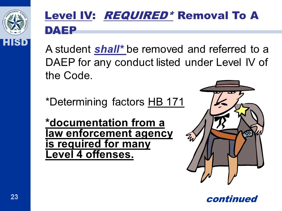 23 HISD A student shall* be removed and referred to a DAEP for any conduct listed under Level IV of the Code. *Determining factors HB 171 *documentati