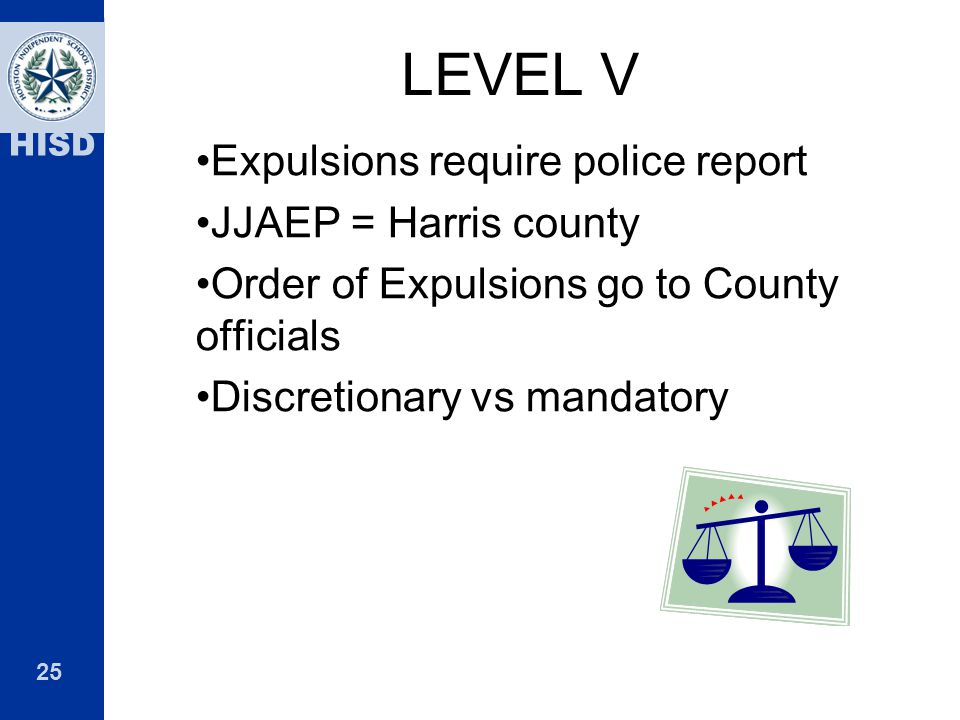 25 HISD LEVEL V Expulsions require police report JJAEP = Harris county Order of Expulsions go to County officials Discretionary vs mandatory