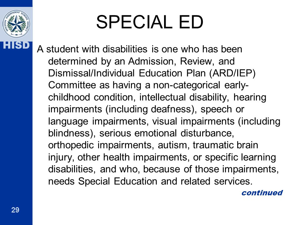 29 HISD SPECIAL ED A student with disabilities is one who has been determined by an Admission, Review, and Dismissal/Individual Education Plan (ARD/IE