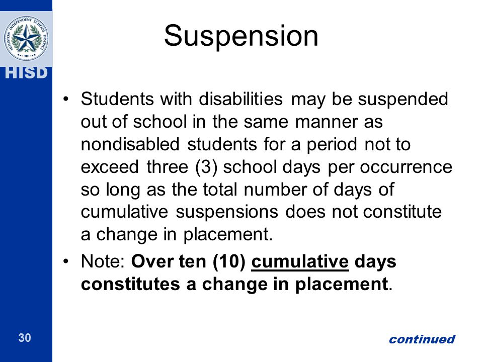30 HISD Suspension Students with disabilities may be suspended out of school in the same manner as nondisabled students for a period not to exceed thr
