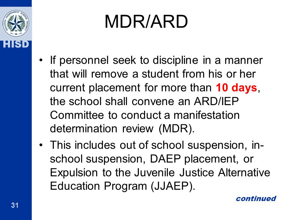 31 HISD MDR/ARD If personnel seek to discipline in a manner that will remove a student from his or her current placement for more than 10 days, the sc