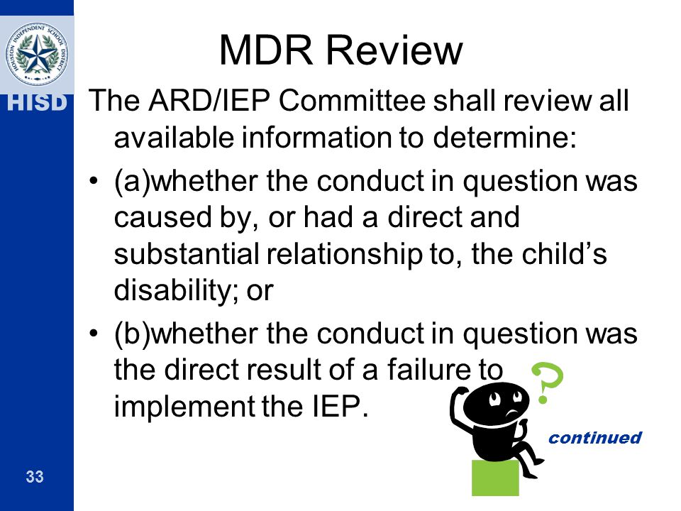 33 HISD MDR Review The ARD/IEP Committee shall review all available information to determine: (a)whether the conduct in question was caused by, or had