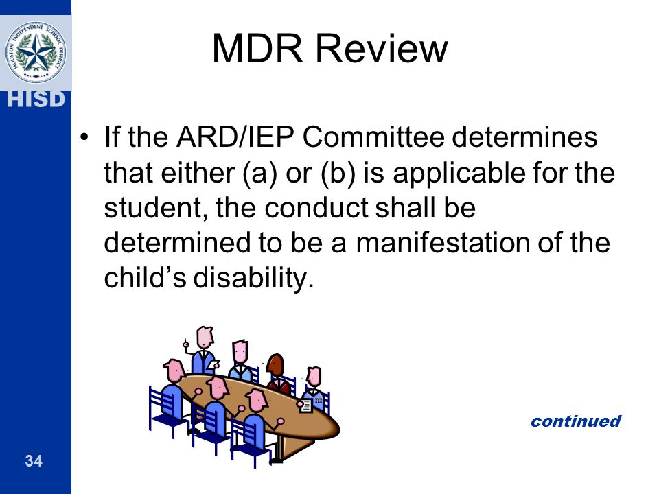 34 HISD MDR Review If the ARD/IEP Committee determines that either (a) or (b) is applicable for the student, the conduct shall be determined to be a m