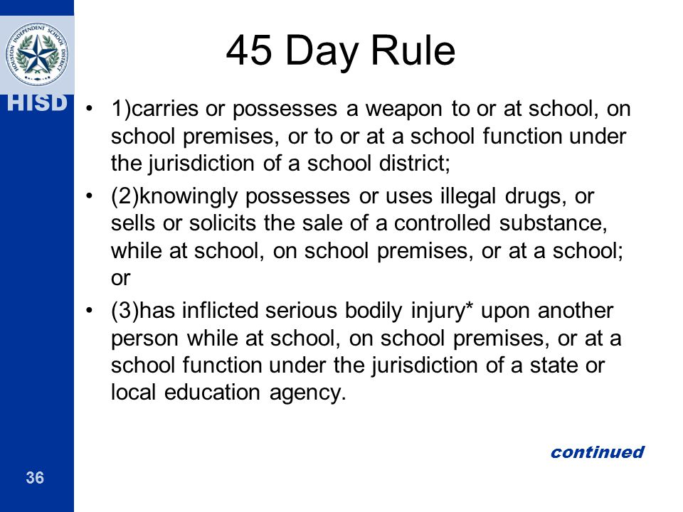 36 HISD 45 Day Rule 1)carries or possesses a weapon to or at school, on school premises, or to or at a school function under the jurisdiction of a sch