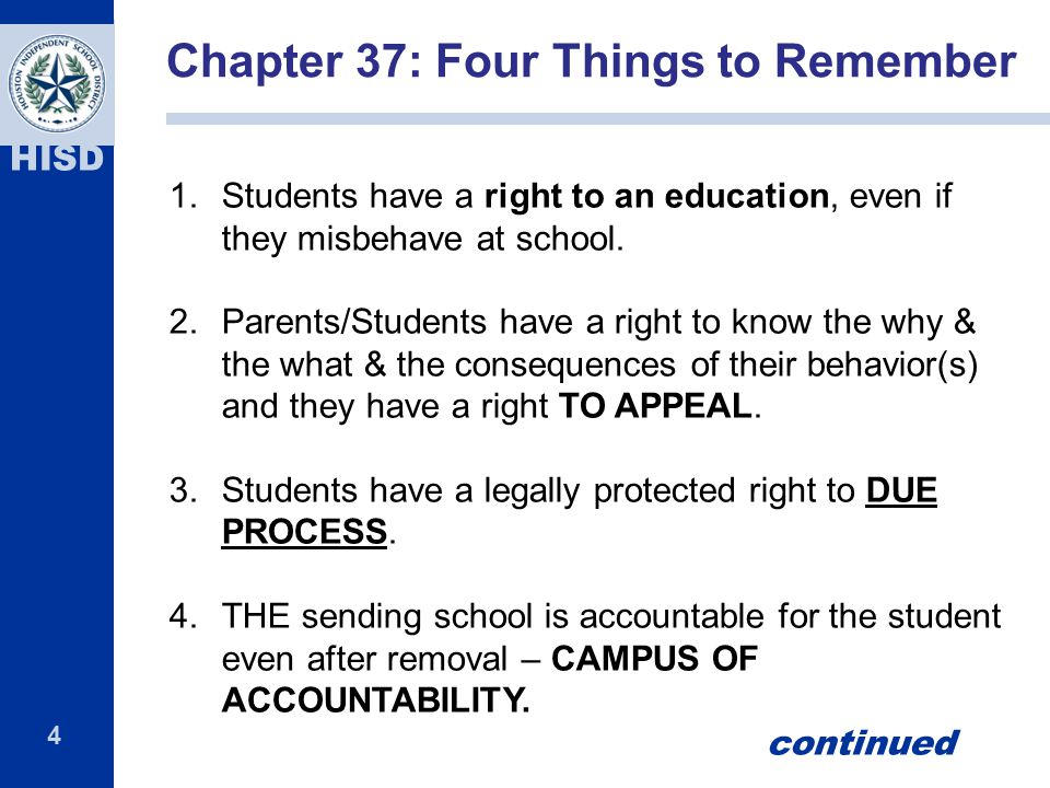4 HISD 1.Students have a right to an education, even if they misbehave at school. 2.Parents/Students have a right to know the why & the what & the con