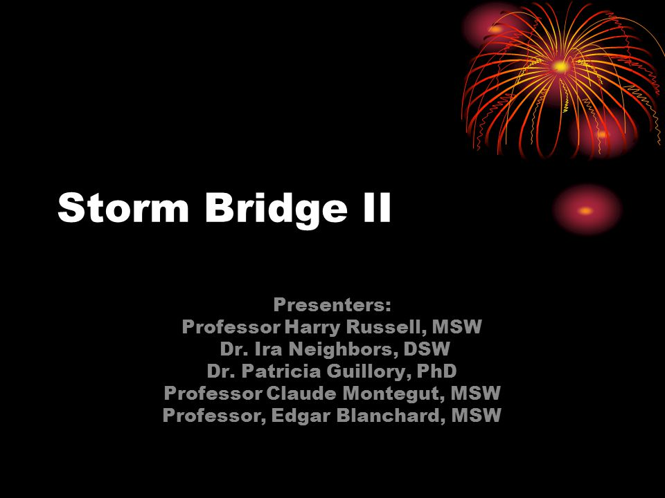 Storm Bridge II Presenters: Professor Harry Russell, MSW Dr. Ira Neighbors, DSW Dr. Patricia Guillory, PhD Professor Claude Montegut, MSW Professor, E