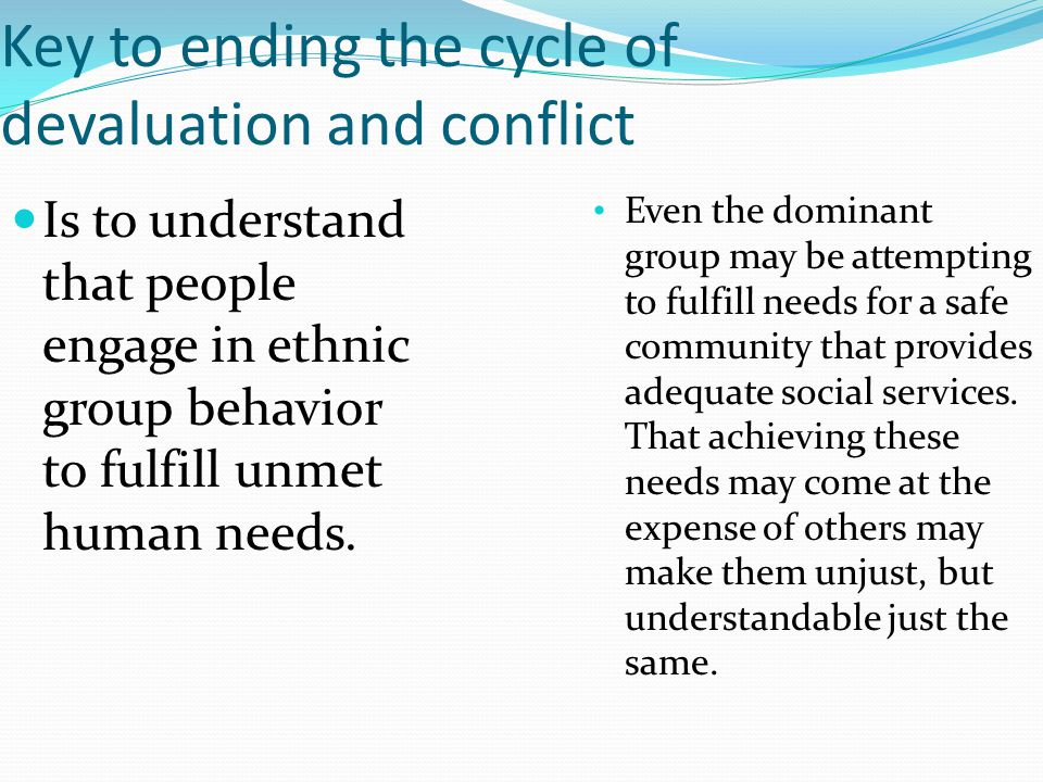 Key to ending the cycle of devaluation and conflict Is to understand that people engage in ethnic group behavior to fulfill unmet human needs. Even th