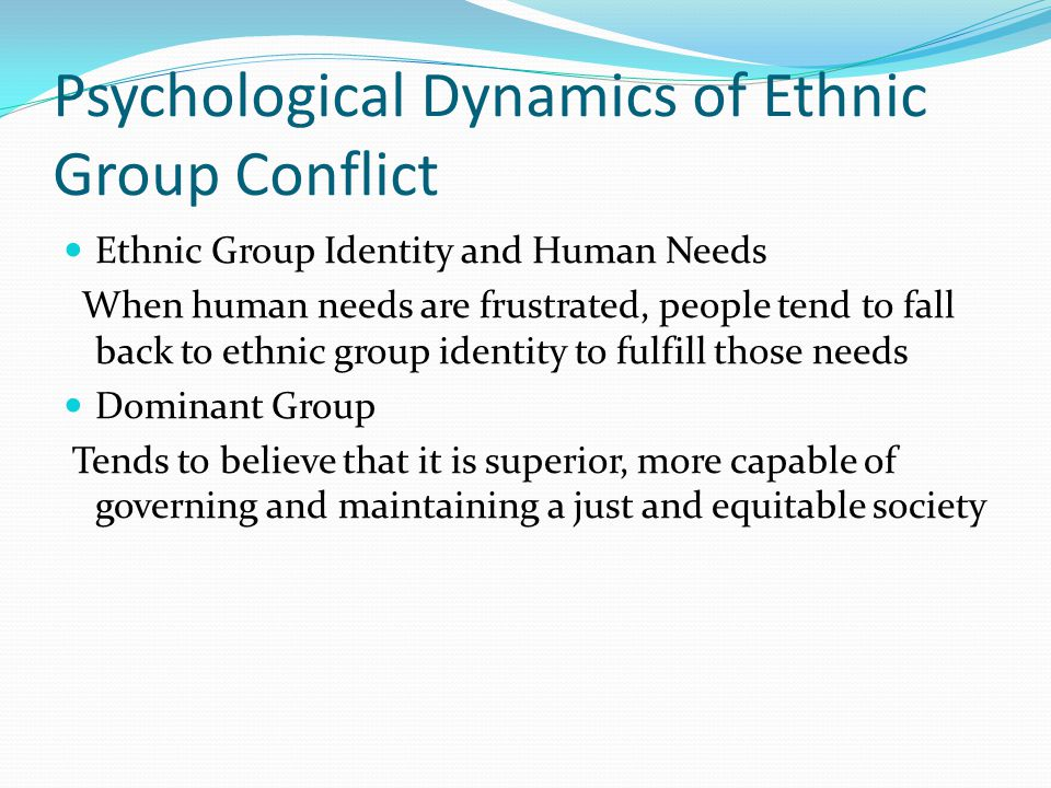 Psychological Dynamics of Ethnic Group Conflict Ethnic Group Identity and Human Needs When human needs are frustrated, people tend to fall back to ethnic group identity to fulfill those needs Dominant Group Tends to believe that it is superior, more capable of governing and maintaining a just and equitable society