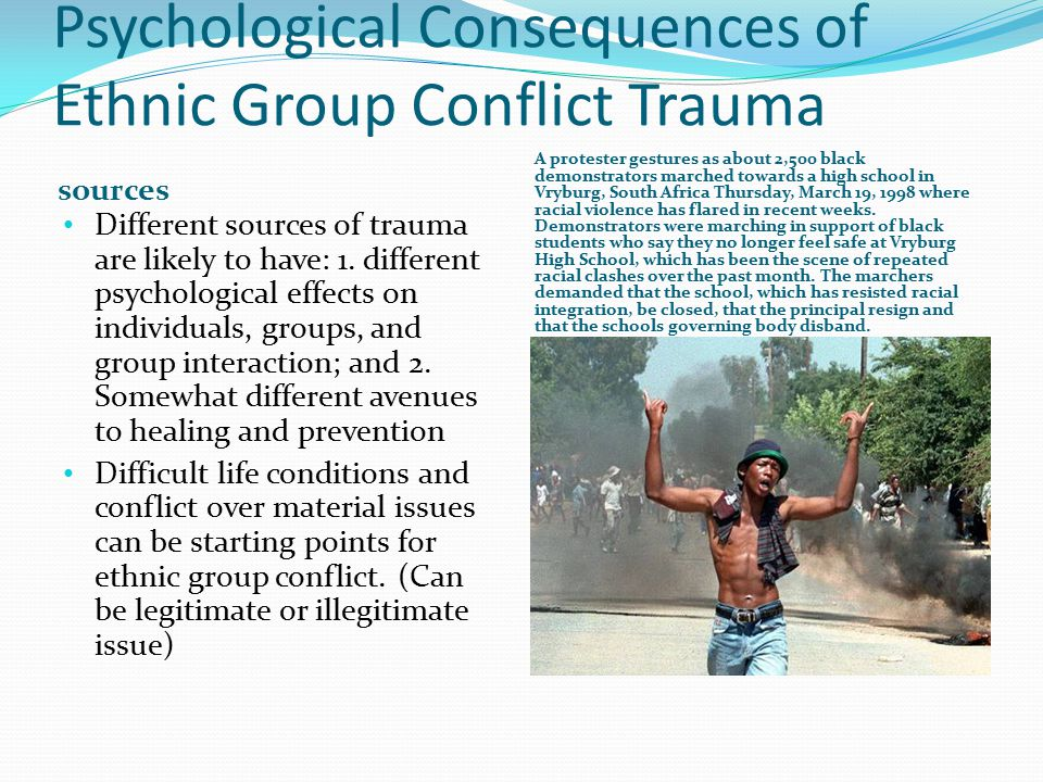 Psychological Consequences of Ethnic Group Conflict Trauma sources A protester gestures as about 2,500 black demonstrators marched towards a high school in Vryburg, South Africa Thursday, March 19, 1998 where racial violence has flared in recent weeks.