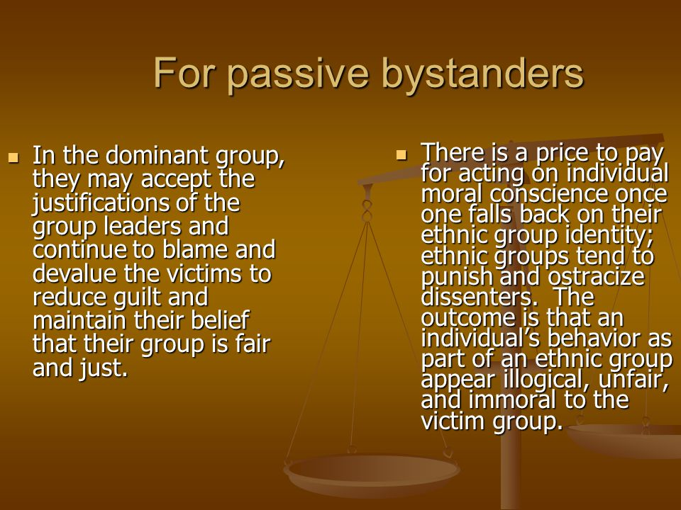 For passive bystanders In the dominant group, they may accept the justifications of the group leaders and continue to blame and devalue the victims to