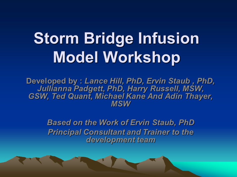 Storm Bridge Infusion Model Workshop Developed by : Lance Hill, PhD, Ervin Staub, PhD, Jullianna Padgett, PhD, Harry Russell, MSW, GSW, Ted Quant, Michael Kane And Adin Thayer, MSW Based on the Work of Ervin Staub, PhD Principal Consultant and Trainer to the development team